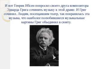 И вот Генрик Ибсен попросил своего друга композитора Эдварда Грига сочинить м