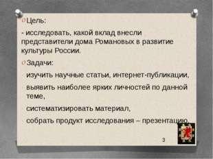 Цель: - исследовать, какой вклад внесли представители дома Романовых в разви