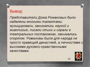 Вывод: Представители Дома Романовых были наделены многими талантами: музицир