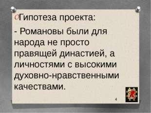 Гипотеза проекта: - Романовы были для народа не просто правящей династией, а