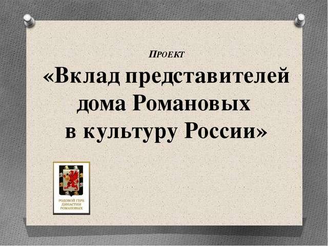 ПРОЕКТ «Вклад представителей дома Романовых в культуру России»