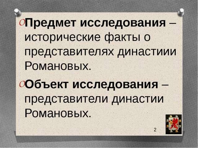 Предмет исследования – исторические факты о представителях династиии Романов...