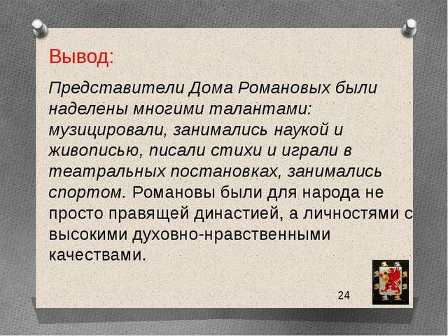 Вывод: Представители Дома Романовых были наделены многими талантами: музицир...
