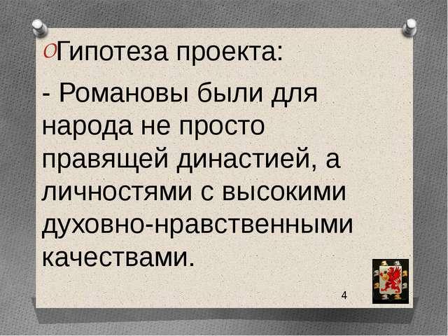 Гипотеза проекта: - Романовы были для народа не просто правящей династией, а...