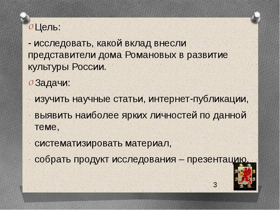 Цель: - исследовать, какой вклад внесли представители дома Романовых в разви...
