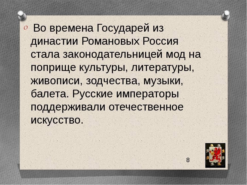 Во времена Государей из династии Романовых Россия стала законодательницей мо...