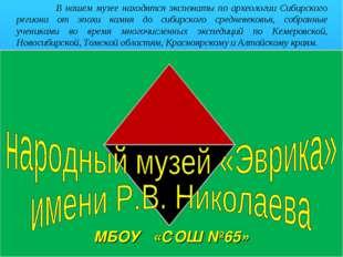 о В нашем музее находятся экспонаты по археологии Сибирского региона от эпохи