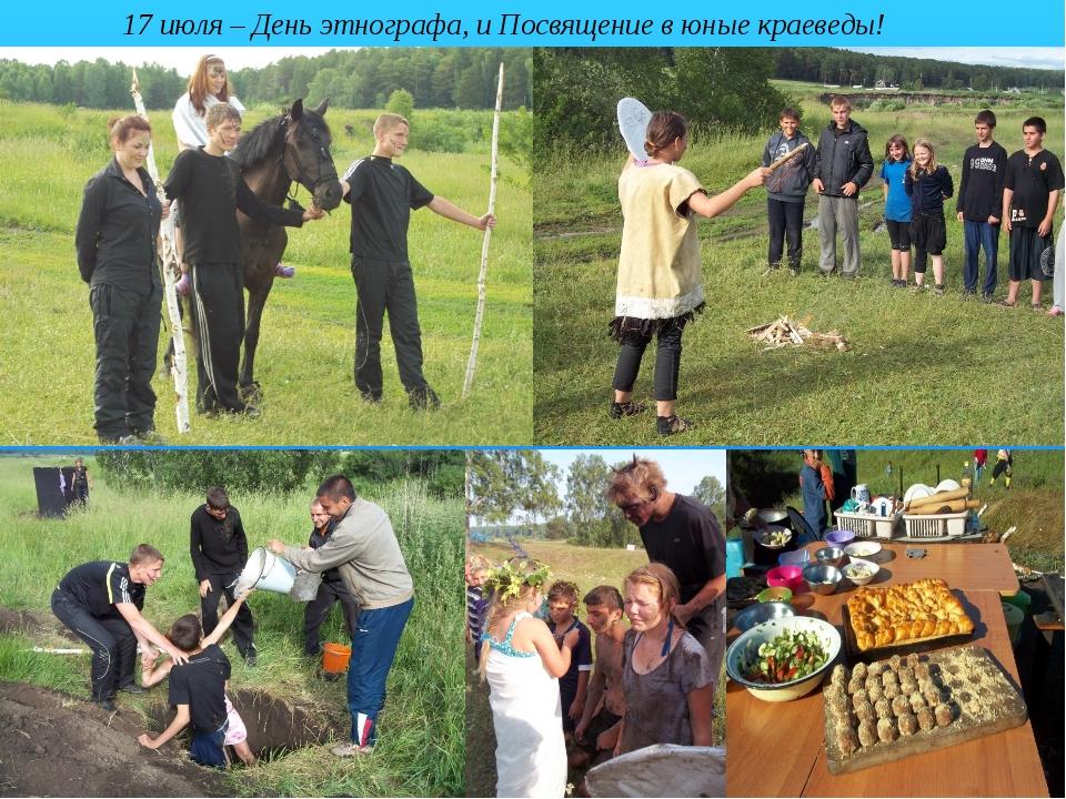 о 17 июля – День этнографа, и Посвящение в юные краеведы! о