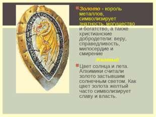 Золото - король металлов, символизирует знатность, могущество и богатство, а