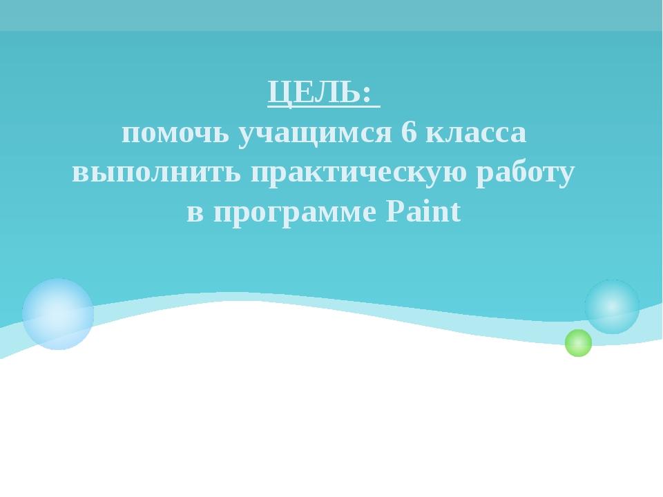 ЦЕЛЬ: помочь учащимся 6 класса выполнить практическую работу в программе Paint
