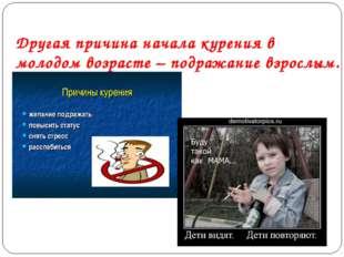 Другая причина начала курения в молодом возрасте – подражание взрослым.