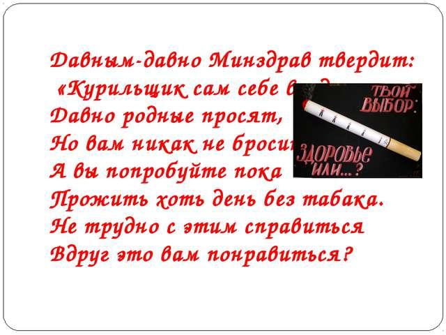 Давным-давно Минздрав твердит: «Курильщик сам себе вредит.» Давно родные прос...
