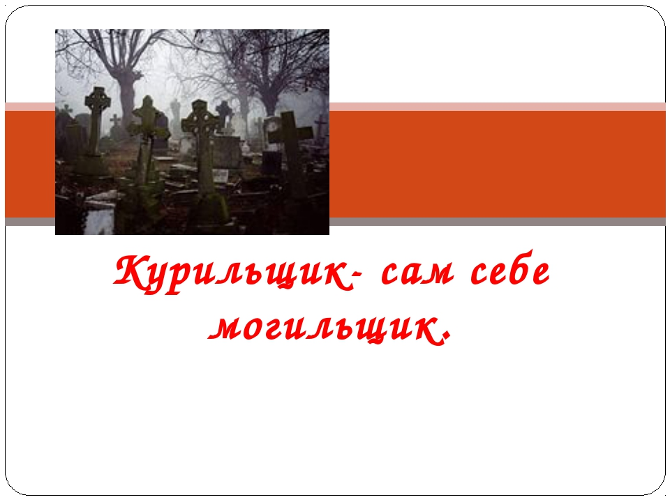 Курильщик- сам себе могильщик.