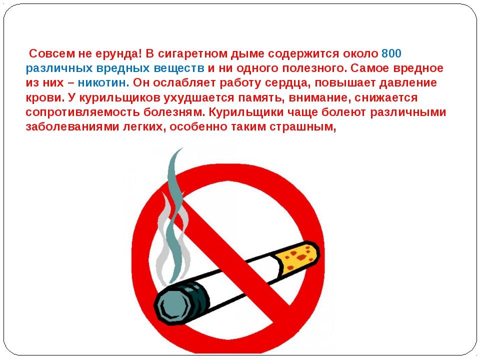 Совсем не ерунда! В сигаретном дыме содержится около 800 различных вредных в...