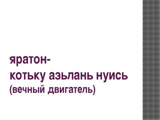 яратон- котьку азьлань нуись (вечный двигатель)