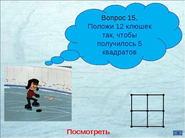 Посмотреть ответ Вопрос 15. Положи 12 клюшек так, чтобы получилось 5 квадратов
