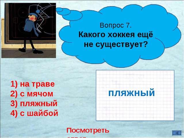 Посмотреть ответ Вопрос 7. Какого хоккея ещё не существует? 1) на траве 2) с...