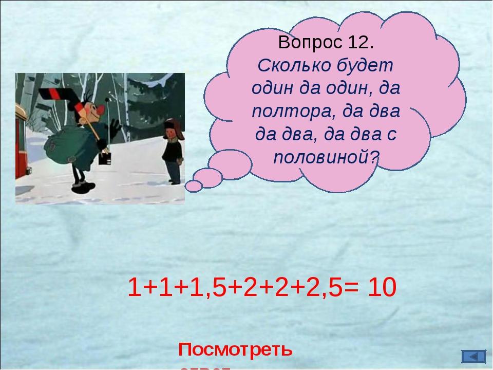 Посмотреть ответ 1+1+1,5+2+2+2,5= 10 Вопрос 12. Сколько будет один да один, д...