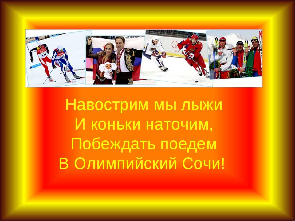 Навострим мы лыжи И коньки наточим, Побеждать поедем В Олимпийский Сочи!