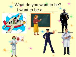 What do you want to be? I want to be a ______