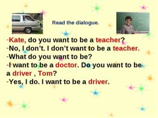 Read the dialogue. Kate, do you want to be a teacher? No, I don't. I don't wa
