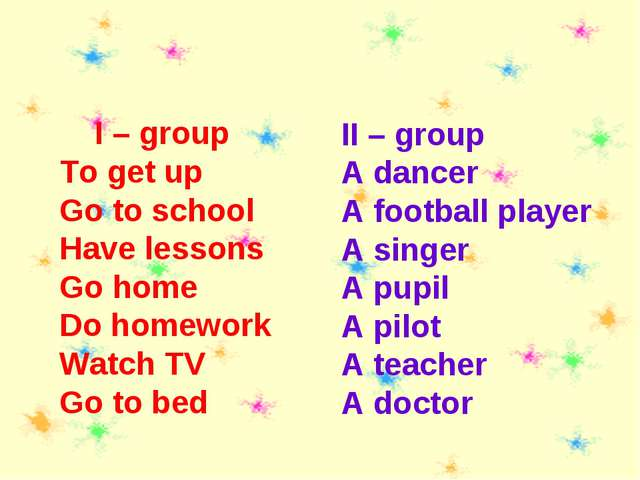 I – group To get up Go to school Have lessons Go home Do homework Watch TV G...