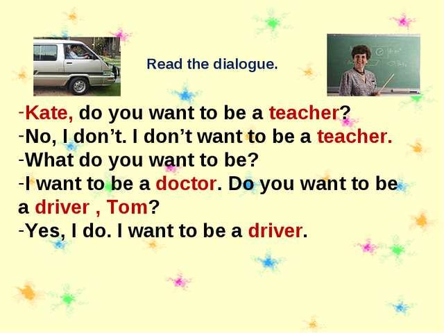 Read the dialogue. Kate, do you want to be a teacher? No, I don't. I don't wa...