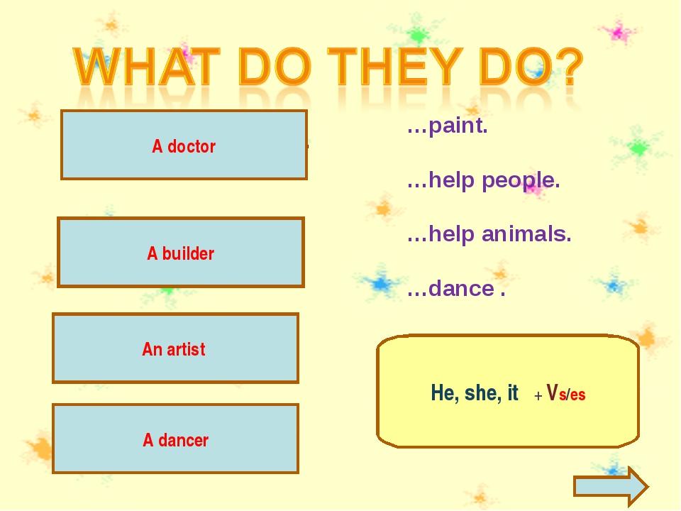 A vet helps animals. An artist …paint. …help people. …help animals. …dance ....