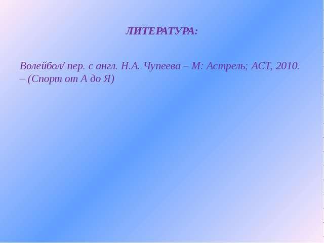 ЛИТЕРАТУРА: Волейбол/ пер. с англ. Н.А. Чупеева – М: Астрель; АСТ, 2010. – (С...