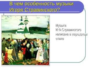 В чем особенность музыки Игоря Стравинского? Музыка И.Ф.Стравинского написана