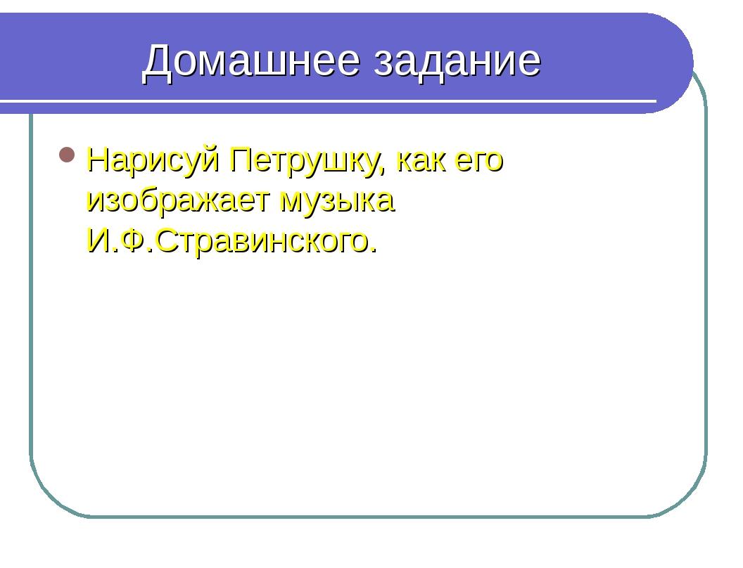 Домашнее задание Нарисуй Петрушку, как его изображает музыка И.Ф.Стравинского.