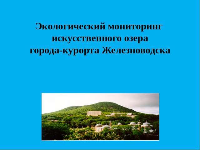Экологический мониторинг искусственного озера города-курорта Железноводска