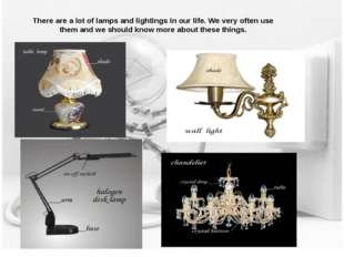 There are a lot of lamps and lightings in our life. We very often use them an