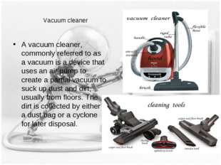 Vacuum cleaner A vacuum cleaner, commonly referred to as a vacuum is a device