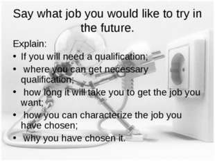 Say what job you would like to try in the future. Explain: If you will need a