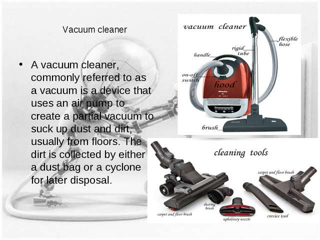 Vacuum cleaner A vacuum cleaner, commonly referred to as a vacuum is a device...