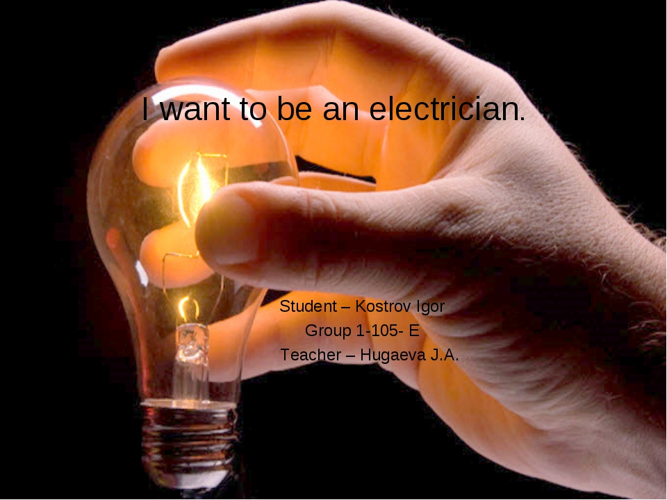 I want to be an electrician. Student – Kostrov Igor Group 1-105- E Teacher –...