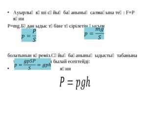 Ауырлық күші сұйық бағанының салмағына тең: F=P яғни P=mg.Бұдан ыдыс түбіне т