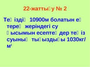 22-жаттығу № 2 Теңіздің 10900м болатын ең терең жеріндегі су қысымын есептеңд