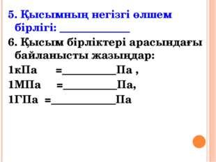5. Қысымның негізгі өлшем бірлігі: _____________ 6. Қысым бірліктері арасында