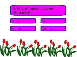 3. Күшті қандай әріппен белгілейді? А) р В) Ғ С) m D) V