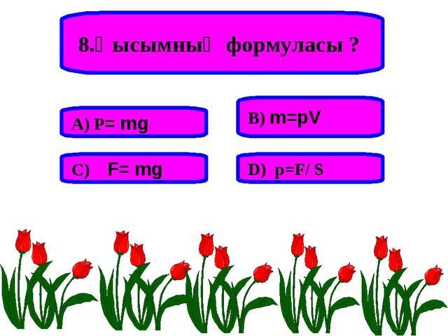 8.Қысымның формуласы ? А) P= mg В) m=pV С) F= mg D) p=F/ S