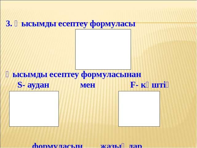 3. Қысымды есептеу формуласы Қысымды есептеу формуласынан S- аудан  мен F- к...