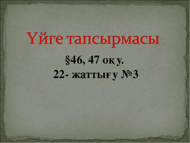 §46, 47 оқу. 22- жаттығу №3