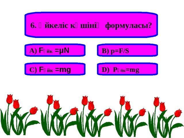 6. Үйкеліс күшінің формуласы? А) Fүйк =μN В) p=F/S С) Fүйк =mg D) Pүйк=mg