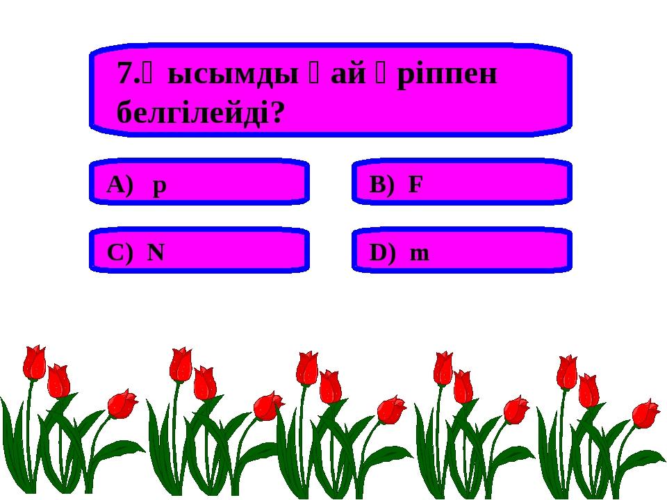 7.Қысымды қай әріппен белгілейді? А) p В) F С) N D) m