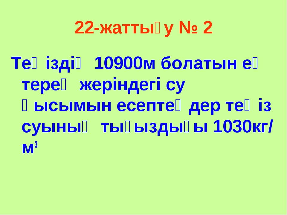 22-жаттығу № 2 Теңіздің 10900м болатын ең терең жеріндегі су қысымын есептеңд...
