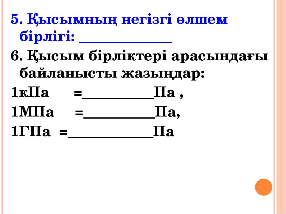 5. Қысымның негізгі өлшем бірлігі: _____________ 6. Қысым бірліктері арасында...