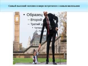 Самый высокий человек вмире встретился ссамым маленьким