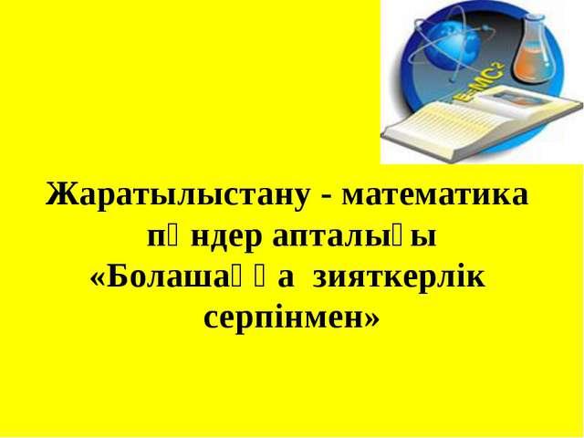 Жаратылыстану - математика пәндер апталығы «Болашаққа зияткерлік серпінмен»